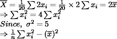\overline{X}=\frac{1}{20} \sum2x_i=\frac{1}{20}\times2\sum x_i=2\overline{x}\\ \Rightarrow\sum x_i^2=4\sum x_i^2\\ Since,\ \sigma^2=5\\ \Rightarrow\frac{1}{n}\sum x_i^2-(\overline{x})^2