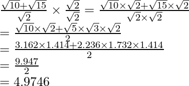 \frac{\sqrt{10}+\sqrt{15}}{\sqrt2}\times\frac{\sqrt2}{\sqrt2}=\frac{\sqrt{10}\times\sqrt2+\sqrt{15}\times\sqrt2}{\sqrt2\times\sqrt2}\\ =\frac{\sqrt{10}\times\sqrt2+\sqrt5\times\sqrt3\times\sqrt2}{2}\\ =\frac{3.162\times1.414+2.236\times1.732\times1.414}{2}\\ =\frac{9.947}{2}\\ =4.9746