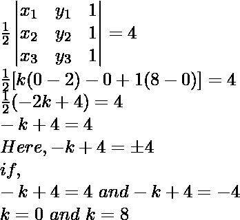 \frac{1}{2}\begin{vmatrix}x_1&y_1&1\\x_2&y_2&1\\x_3&y_3&1\end{vmatrix}=4\\\frac{1}{2}[k(0-2)-0+1(8-0)]=4\\\frac{1}{2}(-2k+4)=4\\-k+4=4\\Here, -k+4=\pm4\\if,\\-k+4=4\ and-k+4=-4\\k=0\ and\ k=8
