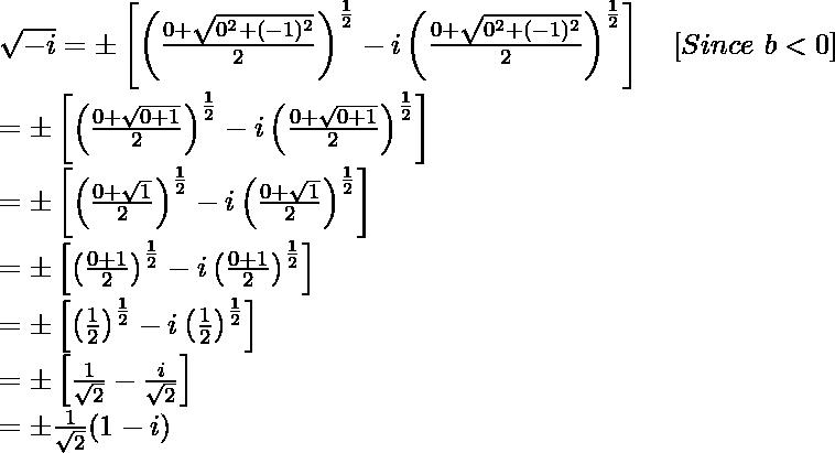 \sqrt{-i}=\pm\left[\left(\frac{0+\sqrt{0^2+(-1)^2}}{2}\right)^{\frac{1}{2}}-i\left(\frac{0+\sqrt{0^2+(-1)^2}}{2}\right)^{\frac{1}{2}}\right]\ \ \ [Since\ b<0]\\ =\pm\left[\left(\frac{0+\sqrt{0+1}}{2}\right)^{\frac{1}{2}}-i\left(\frac{0+\sqrt{0+1}}{2}\right)^{\frac{1}{2}}\right]\\ =\pm\left[\left(\frac{0+\sqrt{1}}{2}\right)^{\frac{1}{2}}-i\left(\frac{0+\sqrt{1}}{2}\right)^{\frac{1}{2}}\right]\\ =\pm\left[\left(\frac{0+1}{2}\right)^{\frac{1}{2}}-i\left(\frac{0+1}{2}\right)^{\frac{1}{2}}\right]\\ =\pm\left[\left(\frac{1}{2}\right)^{\frac{1}{2}}-i\left(\frac{1}{2}\right)^{\frac{1}{2}}\right]\\ =\pm\left[\frac{1}{\sqrt2}-\frac{i}{\sqrt2}\right]\\ =\pm\frac{1}{\sqrt2}(1-i)