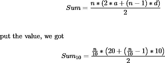 \begin{align*} Sum=\frac{n*\left(2*a+(n-1)*d\right)}{2}\\ \end{align*} put the value, we got \begin{align*} Sum_{10}=\frac{\frac{n}{10}*\left(20+\left(\frac{n}{10}-1\right)*10\right)}{2}\\ \end{align*}