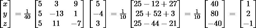 \begin{bmatrix}x\\y\\z\end{bmatrix}=\frac{1}{40}\begin{bmatrix}5 & 3 & 9\\5 & -13 & 1\\5 & 11 & -7\end{bmatrix}\begin{bmatrix}5\\-4\\ 3\end{bmatrix} =\frac{1}{10}\begin{bmatrix}25-12+27\\25+52+3\\25-44-21\end{bmatrix}=\frac{1}{10}\begin{bmatrix}40\\80\\-40\end{bmatrix}=\begin{bmatrix}1\\2\\ -1\end{bmatrix}