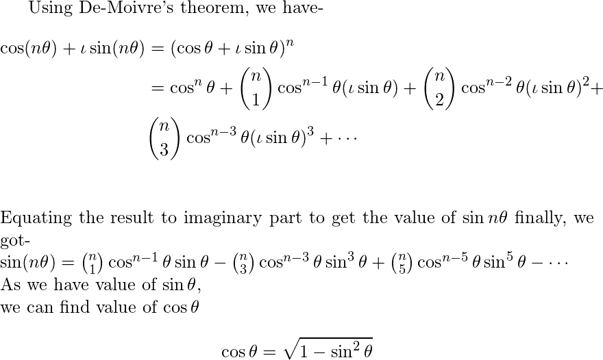 \begin{document} Using De-Moivre's theorem, we have-     \begin{align*} \cos(n\theta)+\iota \sin(n\theta)&=(\cos \theta+\iota \sin \theta)^n\\                                     &=\cos^n \theta +\binom{n}{1} \cos^{n-1} \theta (\iota \sin \theta)+\binom{n}{2} \cos^{n-2} \theta (\iota \sin \theta)^2+\\                                     & \binom{n}{3} \cos^{n-3} \theta (\iota \sin \theta)^3+ \cdots \\ \end{align*} Equating the result to imaginary part to get the value of $\sin n\theta$ finally, we got-\\ $\sin (n \theta)=\binom{n}{1}\cos^{n-1}\theta \sin \theta-\binom{n}{3}\cos^{n-3}\theta \sin^3 \theta+\binom{n}{5}\cos^{n-5}\theta \sin^5 \theta- \cdots$\\ As we have value of $\sin \theta$, \\ we can find value of $\cos \theta $\\ $$\cos \theta=\sqrt{1-\sin^2 \theta}$$ \end{document}