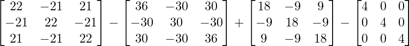 \begin{bmatrix}22&-21&21\\-21&22&-21\\21&-21&22\end{bmatrix}-\begin{bmatrix}36&-30&30\\-30&30&-30\\30&-30&36\end{bmatrix}+\begin{bmatrix}18&-9&9\\-9&18&-9\\9&-9&18\end{bmatrix}-\begin{bmatrix}4&0&0\\0&4&0\\0&0&4\end{bmatrix}
