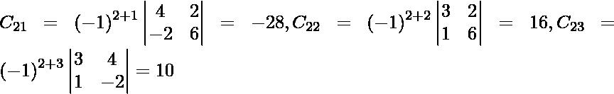 C_{21} = \left( - 1 \right)^{2 + 1} \begin{vmatrix}4 & 2 \\ - 2 & 6\end{vmatrix} = - 28 , C_{22} = \left( - 1 \right)^{2 + 2} \begin{vmatrix}3 & 2 \\ 1 & 6\end{vmatrix} = 16 , C_{23} = \left( - 1 \right)^{2 + 3} \begin{vmatrix}3 & 4 \\ 1 & - 2\end{vmatrix} = 10