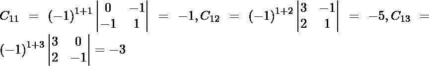 C_{11} = \left( - 1 \right)^{1 + 1} \begin{vmatrix}0 & - 1 \\ - 1 & 1\end{vmatrix} = - 1 , C_{12} = \left( - 1 \right)^{1 + 2} \begin{vmatrix}3 & - 1 \\ 2 & 1\end{vmatrix} = - 5 , C_{13} = \left( - 1 \right)^{1 + 3} \begin{vmatrix}3 & 0 \\ 2 & - 1\end{vmatrix} = - 3
