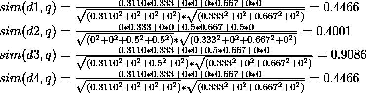 sim(d1,q) = \frac{0.3110 * 0.333 + 0 * 0 + 0 * 0.667 + 0 * 0}{\sqrt{ (0.3110^2 + 0^2 + 0^2 + 0^2) } *\sqrt {(0.333^2+ 0^2 + 0.667^2 + 0^2)}} = 0.4466\\ sim(d2,q) = \frac{0 * 0.333 + 0 * 0 + 0.5 * 0.667 + 0.5 * 0}{\sqrt{ (0^2 + 0^2 + 0.5^2 + 0.5^2) } *\sqrt {(0.333^2 + 0^2 + 0.667^2 + 0^2)} }= 0.4001 \\ sim(d3,q) = \frac{0.3110 * 0.333 + 0 * 0 + 0.5 * 0.667 + 0 * 0}{\sqrt{ (0.3110^2 + 0^2 + 0.5^2 + 0^2)} * \sqrt{(0.333^2 + 0^2 + 0.667^2 + 0^2)}} = 0.9086\\ sim(d4,q) = \frac{0.3110 * 0.333 + 0 * 0 + 0 * 0.667 + 0 * 0}{\sqrt {(0.3110^2 + 0^2 + 0^2 + 0^2)} * \sqrt{(0.333^2 + 0^2 + 0.667^2 + 0^2)}} = 0.4466\\
