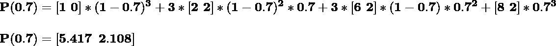 \hspace{0cm}\mathbf{P(0.7)=[1\,\,0]*(1-0.7)^3+3*[2\,\,2]*(1-0.7)^2*0.7+3*[6\,\,2]*(1-0.7)*0.7^2+[8\,\,2]*0.7^3}\\ \\\hspace{0cm}\mathbf{P(0.7)=[5.417\,\,\,2.108]}\\