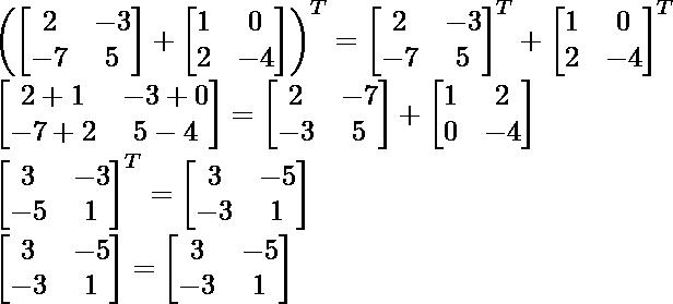 \left(\begin{bmatrix} 2 & -3 \\ -7 & 5 \end{bmatrix} +\begin{bmatrix} 1 & 0 \\ 2 & -4 \end{bmatrix} \right )^T=\begin{bmatrix} 2 & -3 \\ -7 & 5 \end{bmatrix} ^T+\begin{bmatrix} 1 & 0 \\ 2 & -4 \end{bmatrix}^T\\ \begin{bmatrix} 2+1 & -3+0 \\ -7+2 & 5-4 \end{bmatrix}=\begin{bmatrix} 2 & -7 \\ -3 & 5 \end{bmatrix}+\begin{bmatrix} 1 & 2 \\ 0 & -4 \end{bmatrix}\\ \begin{bmatrix} 3 & -3 \\ -5 & 1 \end{bmatrix}^T=\begin{bmatrix} 3 & -5 \\ -3 & 1 \end{bmatrix}\\ \begin{bmatrix} 3 & -5 \\ -3 & 1 \end{bmatrix}=\begin{bmatrix} 3 & -5 \\ -3 & 1 \end{bmatrix}