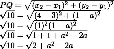 PQ=\sqrt{(x_2-x_1)^2+(y_2-y_1)^2}\\ \sqrt{10}=\sqrt{(4-3)^2+(1-a)^2}\\ \sqrt{10}=\sqrt{(1)^2(1-a)^2}\\ \sqrt{10}=\sqrt{1+1+a^2-2a}\\ \sqrt{10}=\sqrt{2+a^2-2a}
