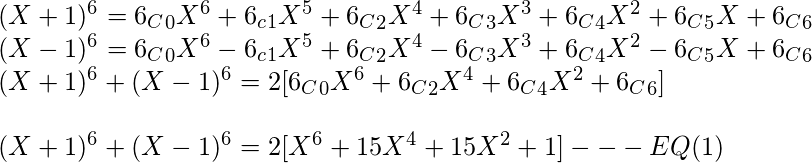 \newline (X+1)^6 = {6_C}_0 X^6+6_c_1 X^5+{6_C}_2 X^4+{6_C}_3 X^3+{6_C}_4 X^2+{6_C}_5 X+{6_C}_6 \newline (X-1)^6 = {6_C}_0 X^6-6_c_1 X^5+{6_C}_2 X^4-{6_C}_3 X^3+{6_C}_4 X^2-{6_C}_5 X+{6_C}_6  \newline (X+1)^6+(X-1)^6 =2[{6_C}_0 X^6+{6_C}_2 X^4+{6_C}_4 X^2+{6_C}_6] \newline \newline  (X+1)^6+(X-1)^6=2[X^6 + 15 X^4 + 15 X^2 +1] ---EQ(1)