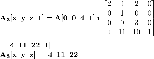 \mathbf{A_3[x\hspace{0.2cm}y\hspace{0.2cm}z\hspace{0.2cm}1]=A[0\hspace{0.2cm}0\hspace{0.2cm}4\hspace{0.2cm}1]*\left[\begin{matrix}2&4&2&0\\0&1&0&0\\0&0&3&0\\4&11&10&1\end{matrix}\right]}\\ \\ \hspace{6.52cm}\mathbf{=[4\hspace{0.2cm}11\hspace{0.2cm}22\hspace{0.2cm}1]} \\\hspace{4.15cm} \mathbf{A_3[x\hspace{0.2cm}y\hspace{0.2cm}z]=[4\hspace{0.2cm}11\hspace{0.2cm}22]}