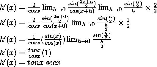 h'(x) = \frac{2}{cos x}\lim_{h \to 0} \frac{sin (\frac{2x+h}{2})}{cos (x+h)} \lim_{h \to 0} \frac{sin (\frac{h}{2})}{h} \times \frac{2}{2}\\ h'(x) = \frac{2}{cos x} \frac{sin (\frac{2x+0}{2})}{cos (x+0)} \lim_{h \to 0} \frac{sin (\frac{h}{2})}{\frac{h}{2}} \times \frac{1}{2}\\ h'(x) = \frac{1}{cos x}(\frac{sin (x)}{cos (x)}) \lim_{h \to 0} \frac{sin (\frac{h}{2})}{\frac{h}{2}}\\ h'(x) = \frac{tan x}{cos x}(1) \\ h'(x) = tan x \hspace{0.1cm}sec x