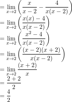 =\displaystyle\lim_{x\to2}{\left(\frac{x}{x-2}-\frac{4}{x(x-2)}\right)}\\ =\displaystyle\lim_{x\to2}{\left(\frac{x(x)-4}{x(x-2)}\right)}\\ =\displaystyle\lim_{x\to2}{\left(\frac{x^2-4}{x(x-2)}\right)}\\ =\displaystyle\lim_{x\to2}{\left(\frac{(x-2)(x+2)}{x(x-2)}\right)}\\ =\displaystyle\lim_{x\to2}\frac{(x+2)}{x}\\ =\frac{2+2}{2}\\ =\frac{4}{2}
