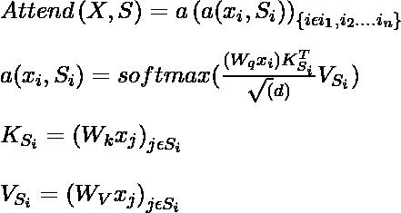 Attend \left ( X,S \right ) = a\left (  a(x_i, S_i)\right )_{\left \{ i \epsilon i_1, i_2 ....i_n   \right \}} \\ \\ a(x_i,S_i) =  softmax(\frac{(W_q x_i) K_{S_i}^{T} }{\sqrt(d)}V_{S_i}) \\ \\ K_{S_i} = \left ( W_k x_j \right )_{j \epsilon S_i} \\ \\V_{S_i} = \left ( W_V x_j \right )_{j \epsilon S_i}