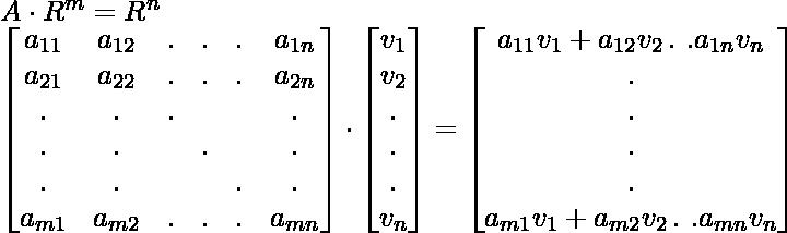 A \cdot R^m  = R^n \\ \begin{bmatrix} a_{11}&  a_{12}&  .&  .&  .& a_{1n} \\ a_{21}&  a_{22}&  .&  .&  .&a_{2n} \\ .&  .&  .&  &  & .\\ .&  .&  &  .&  & .\\ .&  .&  &  &  .& .\\ a_{m1}&  a_{m2}&  .&  .&  .&a_{mn} \end{bmatrix} \cdot \begin{bmatrix} v_1\\ v_2\\ .\\ .\\ .\\ v_n \end{bmatrix} = \begin{bmatrix} a_{11} v_1 + a_{12} v_2 \, .\, \, . a_{1n} v_n \\ .\\ .\\ .\\ .\\ a_{m1} v_1 + a_{m2} v_2 \, .\, \, . a_{mn} v_n \\ \end{bmatrix}