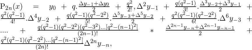 P_2_n(x) = y_0 + q.\frac{\Delta y_-_1+\Delta y_0}{2}+\frac{q^2}{2!},\Delta^2 y_-_1 +\frac{q(q^2-1)}{3!}.\frac{\Delta^3 y_-_2 + \Delta^3 y_-_1}{2}+\frac{q^2(q^2-1)}{4!}. \Delta ^4 y_-_2 + \frac{q(q^2-1)(q^2-2^2)}{5!}.\frac{\Delta ^5 y_-_3+ \Delta ^5y_-_2}{2}+\frac{q^2(q^2-1)(q^2-2^2)}{6!}.\Delta^6y_-_3+....+ \frac{q(q^2-1)(q^2-2^2)(q^2-3^2)...[q^2-(n-1)^2]}{(2n-1)!}* \frac{\Delta ^{2n-1}y_-_n+ \Delta ^{2n-1}y_-_{n-1}}{2}+\frac{q^2(q^2-1)(q^2-2^2)...[q^2-(n-1)^2]}{(2n)!} \Delta^{2n}y_{-n},