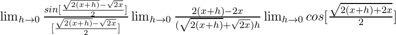 \lim_{h\to 0}\frac{sin[\frac{\sqrt{2(x+h)}-\sqrt{2x}}{2}]}{[\frac{\sqrt{2(x+h)}-\sqrt{2x}}{2}]}\lim_{h\to 0}\frac{{2(x+h)}-2x}{(\sqrt{2(x+h)}+\sqrt{2x})h}\lim_{h\to 0}cos[\frac{\sqrt{2(x+h)+2x}}{2}]