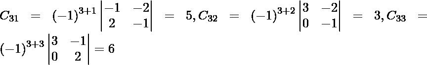 C_{31} = \left( - 1 \right)^{3 + 1} \begin{vmatrix}- 1 & - 2 \\ 2 & - 1\end{vmatrix} = 5, C_{32} = \left( - 1 \right)^{3 + 2} \begin{vmatrix}3 & - 2 \\ 0 & - 1\end{vmatrix} = 3, C_{33} = \left( - 1 \right)^{3 + 3} \begin{vmatrix}3 & - 1 \\ 0 & 2\end{vmatrix} = 6