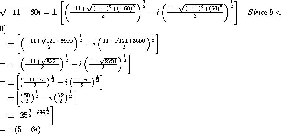 \sqrt{-11-60i}=\pm\left[\left(\frac{-11+\sqrt{(-11)^2+(-60)^2}}{2}\right)^{\frac{1}{2}}-i\left(\frac{11+\sqrt{(-11)^2+(60)^2}}{2}\right)^{\frac{1}{2}}\right]\ \ \ [Since\ b<0]\\ =\pm\left[\left(\frac{-11+\sqrt{121+3600}}{2}\right)^{\frac{1}{2}}-i\left(\frac{11+\sqrt{121+3600}}{2}\right)^{\frac{1}{2}}\right]\\ =\pm\left[\left(\frac{-11+\sqrt{3721}}{2}\right)^{\frac{1}{2}}-i\left(\frac{11+\sqrt{3721}}{2}\right)^{\frac{1}{2}}\right]\\ =\pm\left[\left(\frac{-11+61}{2}\right)^{\frac{1}{2}}-i\left(\frac{11+61}{2}\right)^{\frac{1}{2}}\right]\\ =\pm\left[\left(\frac{50}{2}\right)^{\frac{1}{2}}-i\left(\frac{72}{2}\right)^{\frac{1}{2}}\right]\\ =\pm\left[25^{\frac{1}{2}-i36^{\frac{1}{2}}}\right]\\ =\pm(5-6i)