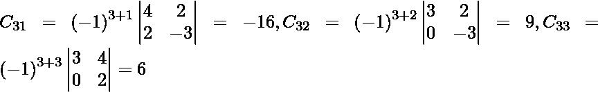 C_{31} = \left( - 1 \right)^{3 + 1} \begin{vmatrix}4 & 2 \\ 2 & - 3\end{vmatrix} = - 16, C_{32} = \left( - 1 \right)^{3 + 2} \begin{vmatrix}3 & 2 \\ 0 & - 3\end{vmatrix} = 9, C_{33} = \left( - 1 \right)^{3 + 3} \begin{vmatrix}3 & 4 \\ 0 & 2\end{vmatrix} = 6