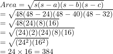 \\ Area = \sqrt{s(s - a)(s - b)(s - c)} \\     = \sqrt{48(48 - 24)(48 - 40)(48 - 32)} \\     = \sqrt{48(24)(8)(16)} \\     = \sqrt{(24)(2)(24)(8)(16)} \\     = \sqrt{(24^2)(16^2)}\\     = 24 \times 16     = 384