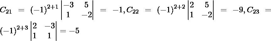 C_{21} = \left( - 1 \right)^{2 + 1} \begin{vmatrix}- 3 & 5 \\ 1 & - 2\end{vmatrix} = - 1, C_{22} = \left( - 1 \right)^{2 + 2} \begin{vmatrix}2 & 5 \\ 1 & - 2\end{vmatrix} = - 9, C_{23} = \left( - 1 \right)^{2 + 3} \begin{vmatrix}2 & - 3 \\ 1 & 1\end{vmatrix} = - 5