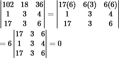 \begin{vmatrix} 102 & 18 & 36 \\ 1 & 3 & 4 \\ 17 & 3 & 6 \\ \end{vmatrix} = \begin{vmatrix} 17(6) & 6(3) & 6(6) \\ 1 & 3 & 4 \\ 17 & 3 & 6 \\ \end{vmatrix} \\ = 6\begin{vmatrix} 17 & 3 & 6 \\ 1 & 3 & 4 \\ 17 & 3 & 6 \\ \end{vmatrix} = 0  \text{}