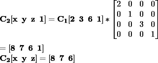 \mathbf{C_2[x\hspace{0.2cm}y\hspace{0.2cm}z\hspace{0.2cm}1]=C_1[2\hspace{0.2cm}3\hspace{0.2cm}6\hspace{0.2cm}1]*\left[\begin{matrix}2&0&0&0\\0&1&0&0\\0&0&3&0\\0&0&0&1\end{matrix}\right]}\\ \\\hspace{6.52cm} \mathbf{=[8\hspace{0.2cm}7\hspace{0.2cm}6\hspace{0.2cm}1]} \\\hspace{4.15cm} \mathbf{C_2[x\hspace{0.2cm}y\hspace{0.2cm}z]=[8\hspace{0.2cm}7\hspace{0.2cm}6]}