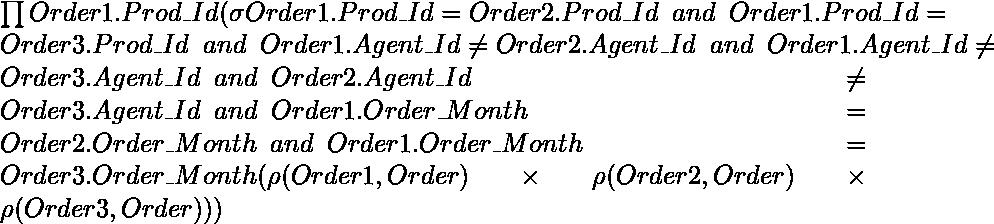 \prod Order1.Prod\_\hspace{0.cm}Id(\sigma Order1.Prod\_Id=Order2.Prod\_Id \hspace{0.2cm} and \hspace{0.2cm}  Order1.Prod\_Id = Order3.Prod\_Id \hspace{0.2cm}and \hspace{0.2cm} Order1.Agent\_Id \neq Order2.Agent\_Id \hspace{0.2cm} and \hspace{0.2cm} Order1.Agent\_Id \neq Order3.Agent\_Id \hspace{0.2cm} and \hspace{0.2cm} Order2.Agent\_Id \neq Order3.Agent\_Id \hspace{0.2cm} and \hspace{0.2cm} Order1.Order\_Month = Order2.Order\_Month \hspace{0.2cm} and \hspace{0.2cm} Order1.Order\_Month = Order3.Order\_Month(\rho (Order1, Order)\times \rho(Order2, Order)\times \rho(Order3, Order)))