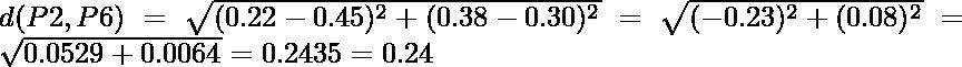 d(P2,P6) = \sqrt{(0.22-0.45)^2 + (0.38-0.30)^2} = \sqrt{(-0.23)^2 + (0.08)^2} = \sqrt{0.0529+0.0064} = 0.2435 = 0.24