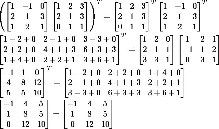 \left(\begin{bmatrix}1&-1&0\\2&1&3\\1&2&1\end{bmatrix}\begin{bmatrix}1&2&3\\2&1&3\\0&1&1\end{bmatrix}\right)^T=\begin{bmatrix}1&2&3\\2&1&3\\0&1&1\end{bmatrix}^T\begin{bmatrix}1&-1&0\\2&1&3\\1&2&1\end{bmatrix}^T\\ \begin{bmatrix}1-2+0&2-1+0&3-3+0\\2+2+0&4+1+3&6+3+3\\1+4+0&2+2+1&3+6+1\end{bmatrix}^T=\begin{bmatrix}1&2&0\\2&1&1\\3&3&1\end{bmatrix}\begin{bmatrix}1&2&1\\-1&1&2\\0&3&1\end{bmatrix}\\ \begin{bmatrix}-1&1&0\\4&8&12\\5&5&10\end{bmatrix}^T=\begin{bmatrix}1-2+0&2+2+0&1+4+0\\2-1+0&4+1+3&2+2+1\\3-3+0&6+3+3&3+6+1\end{bmatrix}\\ \begin{bmatrix}-1&4&5\\1&8&5\\0&12&10\end{bmatrix}=\begin{bmatrix}-1&4&5\\1&8&5\\0&12&10\end{bmatrix}