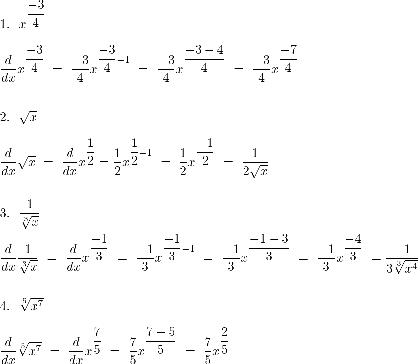 1.\ \ x^{\dfrac{-3}{4}}\\\qquad\\ \dfrac{d}{dx}x^{\dfrac{-3}{4}}\ =\ \dfrac{-3}{4}x^{\dfrac{-3}{4}-1}\ =\ \dfrac{-3}{4}x^{\dfrac{-3-4}{4}}\ =\ \dfrac{-3}{4}x^{\dfrac{-7}{4}} \\\qquad\\\qquad\\  2. \ \ \sqrt{x}\\\qquad\\ \dfrac{d}{dx}\sqrt{x}\ =\ \dfrac{d}{dx}x^{\dfrac{1}{2}}=\dfrac{1}{2}x^{\dfrac{1}{2}-1}\ =\ \dfrac{1}{2}x^{\dfrac{-1}{2}}\ =\ \dfrac{1}{2\sqrt{x}} \\\qquad\\\qquad\\  3. \ \ \dfrac{1}{\sqrt[3]{x}}\\\qquad\\ \dfrac{d}{dx}\dfrac{1}{\sqrt[3]{x}}\ =\ \dfrac{d}{dx}x^{\dfrac{-1}{3}}\ =\ \dfrac{-1}{3}x^{\dfrac{-1}{3}-1}\ =\ \dfrac{-1}{3}x^{\dfrac{-1-3}{3}}\ =\ \dfrac{-1}{3}x^{\dfrac{-4}{3}}\ =\dfrac{-1}{3\sqrt[3]{x^{4}}} \\\qquad\\\qquad\\  4. \ \ \sqrt[5]{x^7}\\\qquad\\ \dfrac{d}{dx}\sqrt[5]{x^7}\ =\ \dfrac{d}{dx}x^{\dfrac{7}{5}}\ =\ \dfrac{7}{5}x^{\dfrac{7-5}{5}}\ =\ \dfrac{7}{5}x^{\dfrac{2}{5}} \\\qquad\\\qquad\\