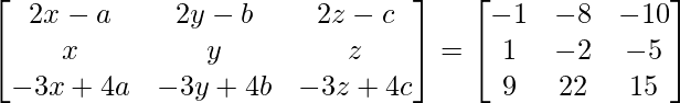 \begin{bmatrix}2x-a & 2y-b & 2z-c\\x & y & z\\-3x+4a & -3y+4b & -3z+4c\end{bmatrix}=\begin{bmatrix}-1 & -8 & -10\\1 & -2 & -5\\9 & 22 & 15\end{bmatrix}