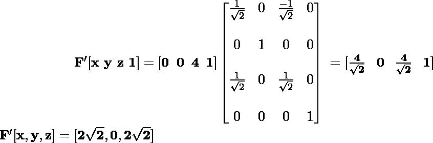 \newline \large\mathbf{\hspace{2cm}\ F'[x\,\,y\,\,z\,\,1]=[0\hspace{0.2cm}0\hspace{0.2cm}4\hspace{0.2cm}1]\left[\begin{matrix}\frac{1}{\sqrt{2}}&0&\frac{-1}{\sqrt{2}}&0\\\\ 0&1&0&0\\\\ \frac{1}{\sqrt{2}}&0&\frac{1}{\sqrt{2}}&0\\\\ 0&0&0&1\end{matrix}\right] \hspace{0.1cm} =[\frac{4}{\sqrt{2}}\hspace{0.3cm}0\hspace{0.3cm}\frac{4}{\sqrt{2}}\hspace{0.3cm}1]} \newline \hspace{2cm}\mathbf{F'[x,y,z]=[2\sqrt{2},0,2\sqrt{2}]} \newline