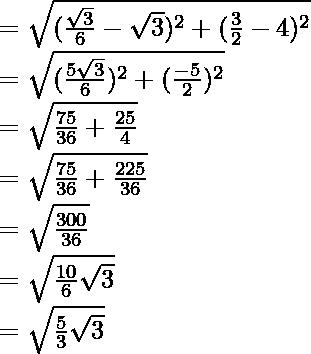=\sqrt{(\frac{\sqrt{3}}{6}-\sqrt{3})^2+(\frac{3}{2}-4)^2}\\ =\sqrt{(\frac{5\sqrt{3}}{6})^2+(\frac{-5}{2})^2}\\ =\sqrt{\frac{75}{36}+\frac{25}{4}}\\ =\sqrt{\frac{75}{36}+\frac{225}{36}}\\ =\sqrt{\frac{300}{36}}\\ =\sqrt{\frac{10}{6}\sqrt{3}}\\ =\sqrt{\frac{5}{3}\sqrt{3}}