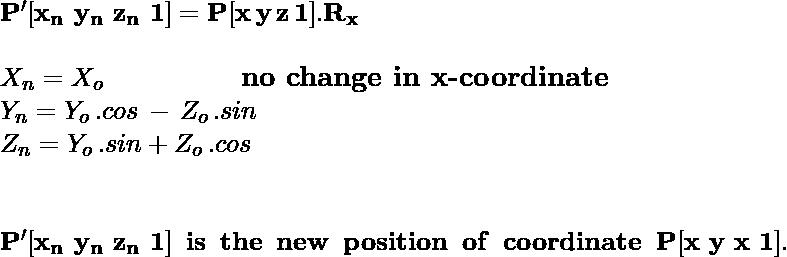 \\ \large\hspace{5cm}\mathbf{P'[x_n\,\,y_n\,\,z_n\,\,1]=P[x\,y\,z\,1].R_x}\newline \newline\hspace{5cm}X_n = X_o \hspace{2cm} \textbf{no\,\,change\,\,in\,\,x-coordinate}\\ \hspace{5cm} Y_n = Y_o\,.cosθ\,-\,Z_o\,.sinθ \newline \hspace{5cm} Z_n = Y_o\,.sinθ + Z_o\,.cosθ\\ \\\\ \hspace{3cm}\mathbf{P'[x_n\,\,y_n\,\,z_n\,\,1]\hspace{0.2cm}is\hspace{0.2cm}the\hspace{0.2cm}new\hspace{0.2cm}position\hspace{0.2cm}of\hspace{0.2cm}coordinate\hspace{0.2cm}P[x\,\,y\,\,x\,\,1].}