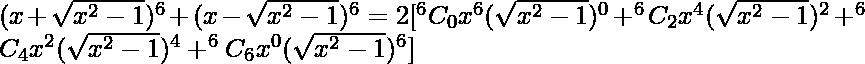 (x + \sqrt{x^2 - 1} )^6 + (x - \sqrt{x^2 - 1} )^6 = 2[ ^ {6}{}{C}_0 x^6 (\sqrt{x^2 - 1} )^0 +^{6}{}{C}_2 x^4 (\sqrt{x^2 - 1} )^2 +^{6}{}{C}_4 x^2 (\sqrt{x^2 - 1} )^4 + ^{6}{}{C}_6 x^0 (\sqrt{x^2 - 1} )^6 ]