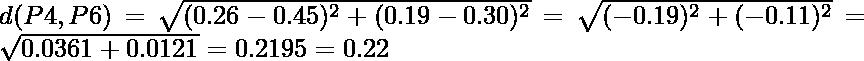 d(P4,P6) = \sqrt{(0.26-0.45)^2 + (0.19-0.30)^2} = \sqrt{(-0.19)^2 + (-0.11)^2} = \sqrt{0.0361+0.0121} = 0.2195 = 0.22