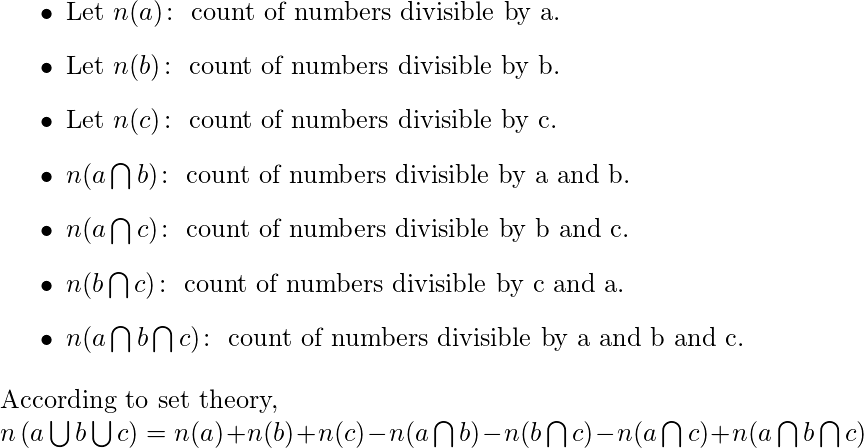 \begin{document} \begin{itemize} \item Let $n(a) \colon $ count of numbers divisible by a. \item Let $n(b) \colon $ count of numbers divisible by b. \item Let $n(c) \colon $ count of numbers divisible by c. \item $n(a \bigcap b) \colon $ count of numbers divisible by a and b. \item $n(a \bigcap c) \colon $ count of numbers divisible by b and c. \item $n(b \bigcap c) \colon $ count of numbers divisible by c and a. \item $n(a \bigcap b \bigcap c) \colon $ count of numbers divisible by a and b and c. \end{itemize}  According to set theory,  $n\left( a \bigcup b \bigcup c \right)=n(a)+n(b)+n(c)-n(a \bigcap b)-n(b \bigcap c)-n(a \bigcap c)+n(a \bigcap b \bigcap c)$ \end{document}