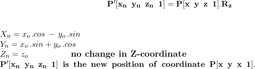 \large\hspace{5cm}\mathbf{P'[x_n\hspace{0.2cm}y_n\hspace{0.2cm}z_n\hspace{0.2cm}1]=P[x\hspace{0.2cm}y\hspace{0.2cm}z\hspace{0.2cm}1].R_z}\\\\ \newline \hspace{5cm} X_n = x_o\,.cosθ\,-\,y_o\,.sinθ \\ \hspace{5cm} Y_n = x_o\,.sinθ + y_o\,.cosθ \newline \hspace{5cm} Z_n = z_o \hspace{2cm} \textbf{no\,\,change\,\,in\,\,Z-coordinate}\\ \hspace{3cm}\mathbf{P'[x_n\hspace{0.2cm}y_n\hspace{0.2cm}z_n\hspace{0.2cm}1]\hspace{0.2cm}is\hspace{0.2cm}the\hspace{0.2cm}new\hspace{0.2cm}position\hspace{0.2cm}of\hspace{0.2cm}coordinate\hspace{0.2cm}P[x\hspace{0.2cm}y\hspace{0.2cm}x\hspace{0.2cm}1].}