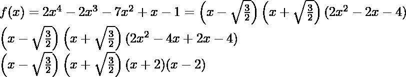 f(x) = 2x^4- 2x^3-7x^2+ x - 1=\left(x-\sqrt\frac{3}{2}\right) \left(x+\sqrt\frac{3}{2}\right)(2x^2-2x-4)\\ \left(x-\sqrt\frac{3}{2}\right)\left(x+\sqrt\frac{3}{2}\right)(2x^2-4x+2x-4)\\ \left(x-\sqrt\frac{3}{2}\right)\left(x+\sqrt\frac{3}{2}\right)(x+2)(x-2)