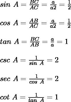 sin\ A = \frac{BC}{AC} = \frac{a}{a√2} = \frac{1}{√2}\\ \quad\\ cos\ A = \frac{AB}{AC} = \frac{a}{a√2} = \frac{1}{√2}\\ \quad\\ tan\ A = \frac{BC}{AB} = \frac{a}{a} = 1\\ \quad\\ csc\ A = \frac{1}{sin\ A} = √2\\ \quad\\ sec\ A = \frac{1}{cos\ A} = √2\\ \quad\\ cot\ A = \frac{1}{tan\ A} = 1\\