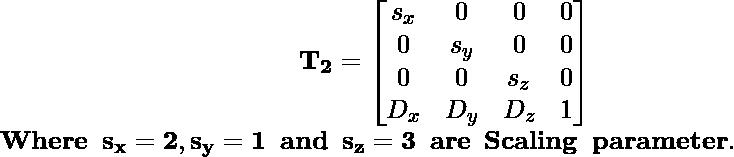\hspace{4.37cm}\mathbf{T_2=\left[\begin{matrix}s_x&0&0&0\\0&s_y&0&0\\0&0&s_z&0\\D_x&D_y&D_z&1\end{matrix}\right]}\\ \mathbf{Where \hspace{0.2cm}s_x=2,s_y=1\hspace{0.2cm} and\hspace{0.2cm} s_z=3\hspace{0.2cm} are\hspace{0.2cm}Scaling\hspace{0.2cm}parameter.}