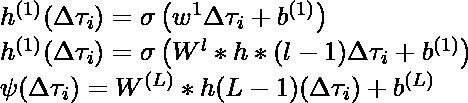 h^{(1)}(\Delta \tau_i ) = \sigma\left ( w^{1} \Delta \tau_i +  b^{(1)} \right ) \\ h^{(1)}(\Delta \tau_i ) = \sigma\left ( W^{l} * h* (l-1) \Delta \tau_i +  b^{(1)} \right ) \\ \psi(\Delta \tau_i) = W^{(L)} * h{(L-1)} (\Delta \tau_i) + b^{(L)}