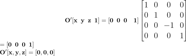\hspace{4cm} \mathbf{\Large O'[x\hspace{0.2cm}y\hspace{0.2cm}z\hspace{0.2cm}1]=[0\hspace{0.2cm}0\hspace{0.2cm}0\hspace{0.2cm}\hspace{0.2cm}1]\left[\begin{matrix}1&0&0&0\\ 0&1&0&0\\ 0&0&-1&0\\0&0&0&1\end{matrix}\right]} \\ \hspace{6.68cm}\Large \mathbf{=[0\hspace{0.2cm}0\hspace{0.2cm}0\hspace{0.2cm}1]}\\ \hspace{4.37cm}\mathbf{O'[x ,y ,z]=[0 ,0 ,0]}