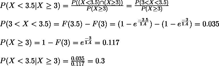 P(X < 3.5 | X \geq 3) = \frac{P((X < 3.5) \cap (X \geq 3))}{P(X \geq 3)} = \frac{P(3 < X < 3.5)}{P(X \geq 3)}\\ P(3 < X < 3.5) = F(3.5) - F(3) = (1 - e^{\frac{-3.5}{1.4}}) - (1 - e^{\frac{-3}{1.4}}) = 0.035 \\ P(X \geq 3) = 1 - F(3) = e^{\frac{-3}{1.4}} = 0.117\\ P(X < 3.5 | X \geq 3) = \frac{0.035}{0.117} = 0.3