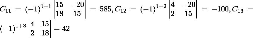 C_{11} = \left( - 1 \right)^{1 + 1} \begin{vmatrix}15 & - 20 \\ 18 & 15\end{vmatrix} = 585, C_{12} = \left( - 1 \right)^{1 + 2} \begin{vmatrix}4 & - 20 \\ 2 & 15\end{vmatrix} = - 100 , C_{13} = \left( - 1 \right)^{1 + 3} \begin{vmatrix}4 & 15 \\ 2 & 18\end{vmatrix} = 42