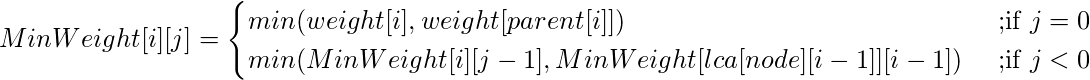 MinWeight[i][j] =\begin{cases} min (weight[i], weight[parent[i]]) & \text{ ;if } j=0 \\ min( MinWeight[i][j-1], MinWeight[lca[node][i - 1]][i - 1]) & \text{ ;if } j<0 \end{cases}