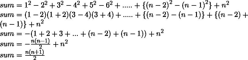sum = 1^2 - 2^2 + 3^2 - 4^2 + 5^2 - 6^2 + ..... + \{{(n-2)}^2 - {(n-1)}^2\} + n^2 \\  sum = (1 - 2 )( 1 + 2 )( 3 - 4 )( 3 + 4 )+ .....+ \{ ( n - 2 ) - ( n - 1)\} + \{ ( n - 2 ) + ( n - 1)\} + n^2 \\ sum = -( 1 + 2 + 3 + . . .+ (n - 2) + ( n -1 ) ) + n^2 \\ sum = -\frac{n ( n - 1 )}{2} + n^2 \\ sum =  \frac{n ( n + 1 )}{2}